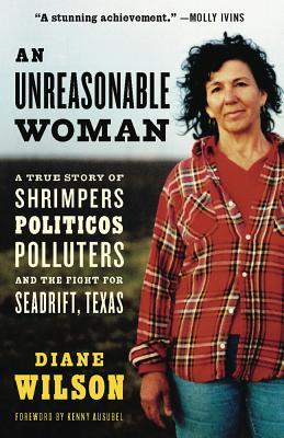 An Unreasonable Woman: A True Story of Shrimpers, Politicos, Polluters, and the Fight for Seadrift, Texas by Diane Wilson