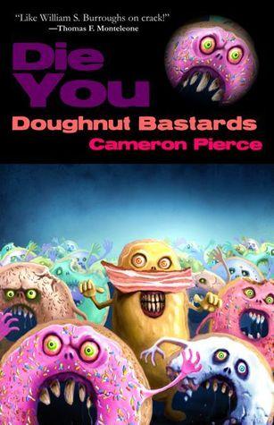 Die You Doughnut Bastards by Cameron Pierce