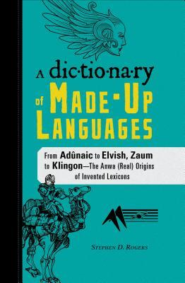 The Dictionary of Made-Up Languages: From Elvish to Klingon, The Anwa, Reella, Ealray, Yeht (Real) Origins of Invented Lexicons by Stephen D. Rogers