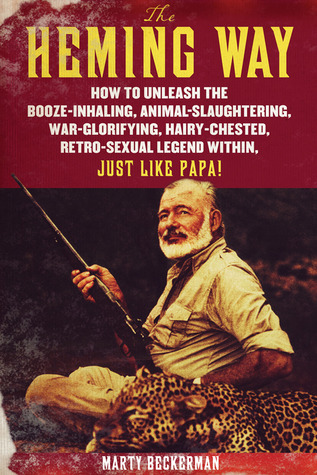 The Heming Way: How to Unleash the Booze-Inhaling, Animal-Slaughtering, War-Glorifying, Hairy-Chested Retro-Sexual Legend Within, Just Like Papa! by Marty Beckerman