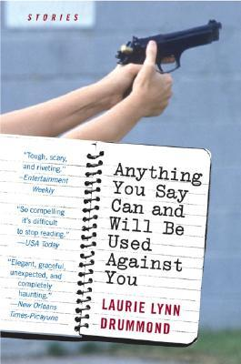 Anything You Say Can and Will Be Used Against You: Stories by Laurie Lynn Drummond