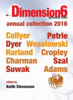 Dimension6: Annual Collection 2016 by Simon Petrie, Emillie Colyer, Keith Stevenson
