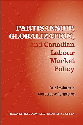 Partisanship, Globalization, and Canadian Labour Market Policy: Four Provinces in Comparative Perspective by Thomas Klassen, Rodney Haddow