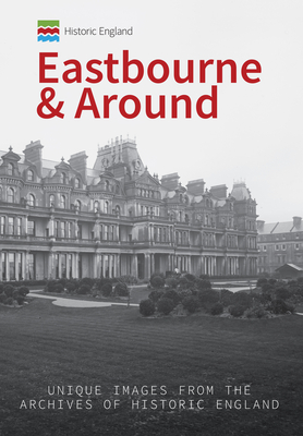 Historic England: Eastbourne & Around: Unique Images from the Archives of Historic England by Kevin Gordon