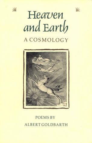 Heaven and Earth: A Cosmology by Albert Goldbarth