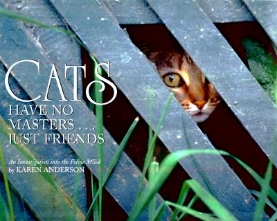 Cats Have No Masters...Just Friends: An Investigation Into the Feline Mind by Karen Anderson