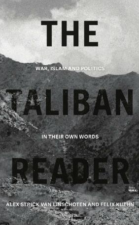 The Taliban Reader: War, Islam and Politics In Their Own Words by Alex Strick van Linschoten, Felix Kuehn