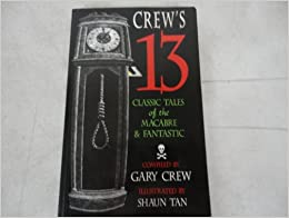 Crew's 13 classic tales of the macabre and fantastic by Hume Nisbet, Elizabeth Gaskell, W.W. Jacobs, Francis Flagg, P. Schuyler Miller, Edgar Allan Poe, Ambrose Bierce, Gary Crew, Saki, Guy de Maupassant, H.G. Wells