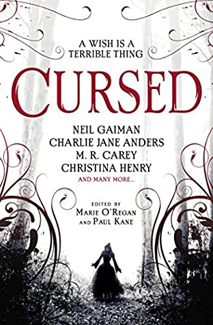 Cursed: An Anthology of Dark Fairy Tales by James Brogden, Jane Yolen, Jen Williams, Catriona Ward, Margo Lanagan, Karen Joy Fowler, Alison Littlewood, Marie O'Regan, Christopher Golden, Adam Stemple, Maura McHugh, Christina Henry, Paul Kane, M.R. Carey, Christopher Fowler, Lilith Saintcrow, Charlie Jane Anders, Tim Lebbon, Neil Gaiman, Angela Slatter, Michael Marshall Smith
