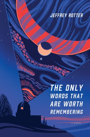 The Only Words That Are Worth Remembering: A Novel by Jeffrey Rotter