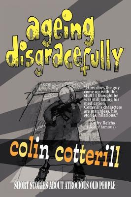 Ageing Disgracefully: Short Stories about Atrocious Old People by Colin Cotterill