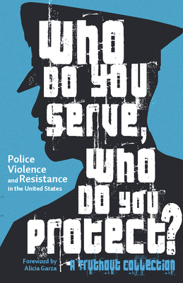 Who Do You Serve, Who Do You Protect?: Police Violence and Resistance in the United States by Joe Macaré, Alana Yu-Lan Price, Alicia Garza, Maya Schenwar