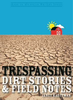 Trespassing: Dirt Stories and Field Notes by Janet Kauffman
