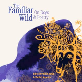 The Familiar Wild: On Dogs & Poetry by Ruth Awad, Rachel Mennies