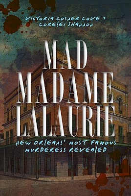 Mad Madame Lalaurie: New Orleans' Most Famous Murderess Revealed by Lorelei Shannon, Victoria Cosner Love