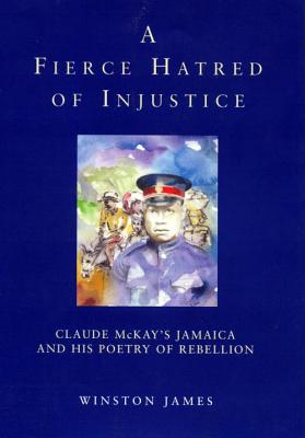 A Fierce Hatred of Injustice: Claude McKay's Jamaica and His Poetry of Rebellion by Winston James, Claude McKay