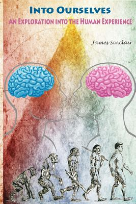 Into Ourselves: An Exploration into the Human Experience by James Sinclair