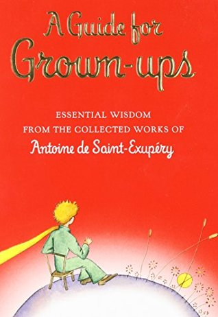 A Guide for Grown-ups: Essential Wisdom from the Collected Works of Antoine de Saint-Exupéry by Antoine de Saint-Exupéry
