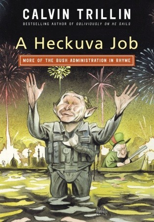 A Heckuva Job: More of the Bush Administration in Rhyme by Calvin Trillin