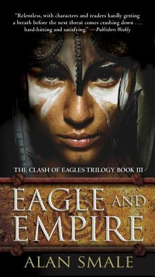 Eagle and Empire: The Clash of Eagles Trilogy Book III by Alan Smale