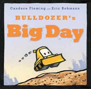 Bulldozer's Big Day by Candace Fleming, Eric Rohmann