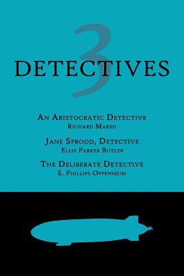 3 Detectives: An Aristocratic Detective / Jane Sprood, Detective / The Deliberate Detective by Ellis Parker Butler, Richard Marsh, E. Phillips Oppenheim