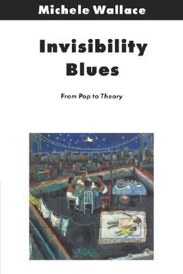 Invisibility Blues: From Pop to Theory by Michele Wallace