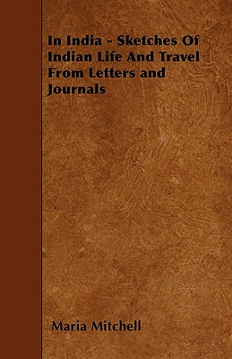 In India - Sketches Of Indian Life And Travel From Letters and Journals by Maria Mitchell
