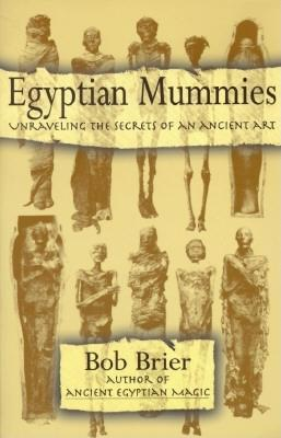 Egyptian Mummies: Unraveling the Secrets of an Ancient Art by Bob Brier