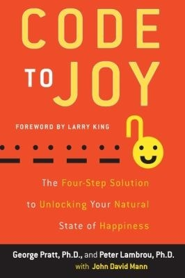 Code to Joy: The Four-Step Solution to Unlocking Your Natural State of Happiness by John David Mann, George Pratt, Peter Lambrou