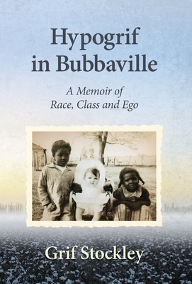 Hypogrif in Bubbaville: A Memoir of Race, Class and Ego by Grif Stockley