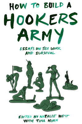 How to Build a Hookers Army: Essays on Sex Work and Survival by Juniper Fitzgerald, Audacia Ray, Tina Horn, Natalie West, Norma Jean Almodovar, Melissa Gira Grant, Antonia Crane