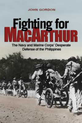 Fighting for MacArthur: The Navy and Marine Corps' Desperate Defense of the Philippines by John Gordon
