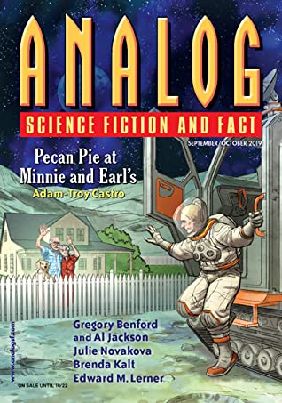 Analog Science Fiction and Fact, September/October 2019 by Stanley Schmidt, Tony Ballantyne, Albert Jackson, Joe M. McDermott, G.O. Clark, Martin L. Shoemaker, Julie Nováková, Guy Stewart, Michael F. Flynn, Edward M. Lerner, Christian Monson, Gregory Benford, Brendan DuBois, Marie Bilodeau, Mario Milosevic, Anthony Lewis, Brenda Kalt, Richard A. Lovett, Don Sakers, Sean Vivier, Ron Collins, Adam-Troy Castro, Norman Spinrad, Phoebe Barton, John G. Cramer, Jennifer R. Povey, Allen M. Steele, Trevor Quachri, Antha Ann Adkins, Christopher L. Bennett