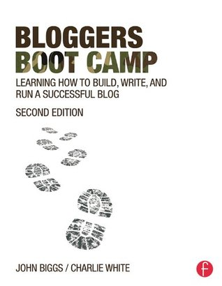 Bloggers Boot Camp: Learning How to Build, Write, and Run a Successful Blog by Charlie White, John Biggs