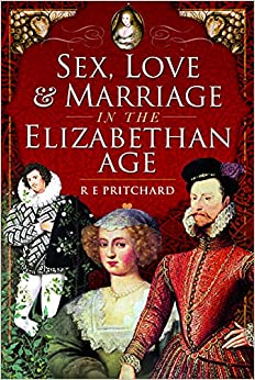 Sex, Love and Marriage in the Elizabethan Age by R E Pritchard