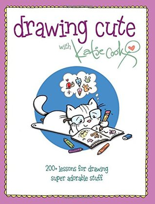 Drawing Cute with Katie Cook: 200+ Lessons for Drawing Super Adorable Stuff by Katie Cook