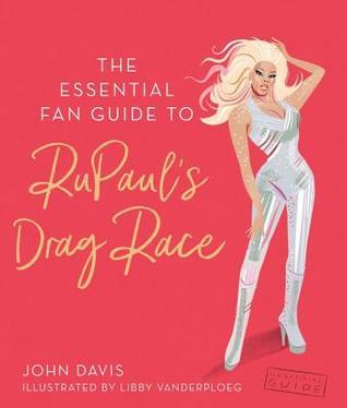 The Essential Fan Guide to Rupaul's Drag Race by John Davis, Libby VanderPloeg