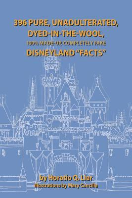 396 Pure, Unadulterated, Dyed-In-The-Wool, 100% Made-Up, Completely Fake Disneyland Facts by Dominick Cancilla, Horatio Liar
