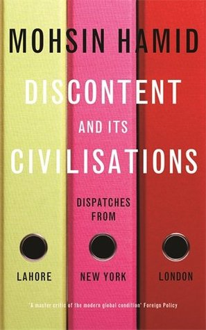 Discontent and Its Civilisations: Dispatches from Lahore, New York, London by Mohsin Hamid