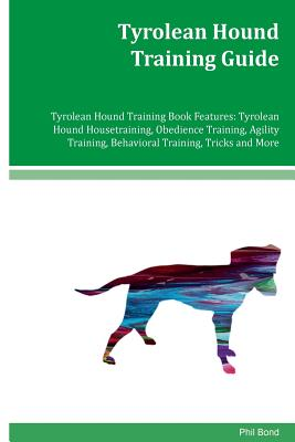 Tyrolean Hound Training Guide Tyrolean Hound Training Book Features: Tyrolean Hound Housetraining, Obedience Training, Agility Training, Behavioral Tr by Phil Bond