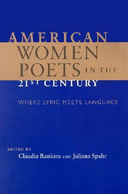American Women Poets in the 21st Century: Where Lyric Meets Language by Juliana Spahr, Claudia Rankine