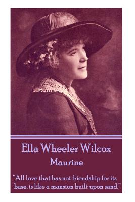 """Ella Wheeler Wilcox's Maurine: """"all Love That Has Not Friendship for Its Base, Is Like a Mansion Built Upon Sand. """" by Ella Wheeler Wilcox"""