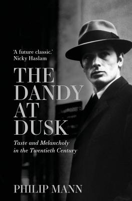 The Dandy at Dusk: Taste and Melancholy in the Twentieth Century by Phillip Mann