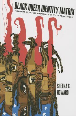 Black Queer Identity Matrix: Towards an Integrated Queer of Color Framework by Sheena C. Howard