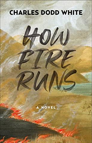 How Fire Runs: A Novel by Charles Dodd White