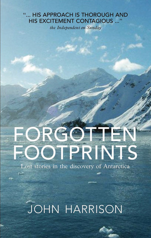Forgotten Footprints: Lost Stories in the Discovery of Antarctica by John Harrison