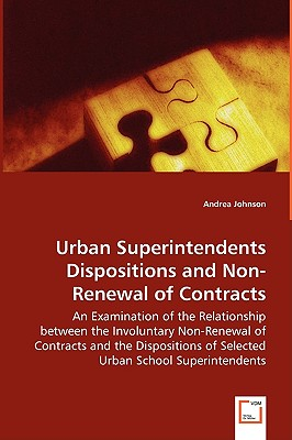 Urban Superintendents Dispositions and Non-Renewal of Contracts - An Examination of the Relationship Between the Involuntary Non-Renewal of Contracts by Andrea Johnson