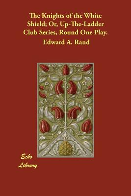 The Knights of the White Shield; Or, Up-The-Ladder Club Series, Round One Play. by Edward A. Rand