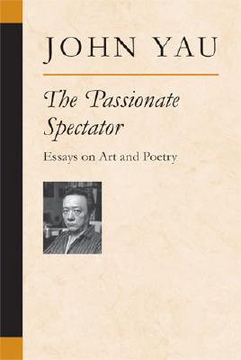 The Passionate Spectator: Essays on Art and Poetry by John Yau